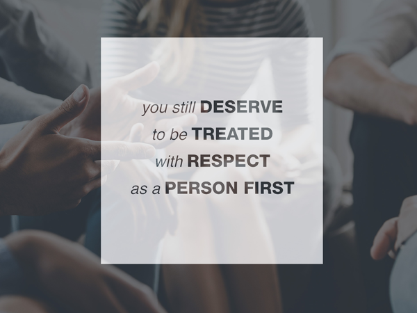 You still deserve to be treated with respect as a person first overlaid on picture of people's hands in group conversation